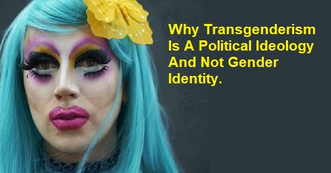 Why Transgenderism Is A Political Ideology And Not Gender Identity